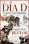 EL DÍA D. LA BATALLA DE NORMANDÍA - Antony Beevor