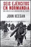 SEIS EJÉRCITOS EN NORMANDIA - John Keegan