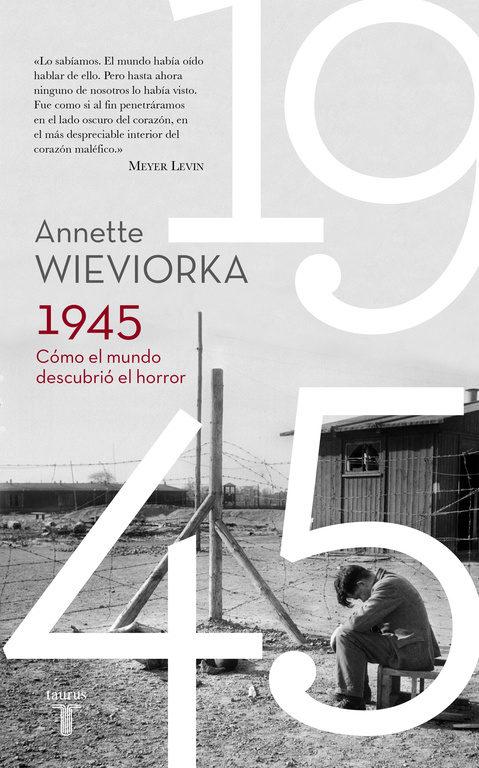 1945: CÓMO EL MUNDO DESCUBRIÓ EL HORROR - Annette Wiewiorka