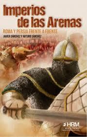 IMPERIOS DE LAS ARENAS: ROMA Y PERSIA FRENTE A FRENTE - Javier Sánchez y Arturo Sánchez