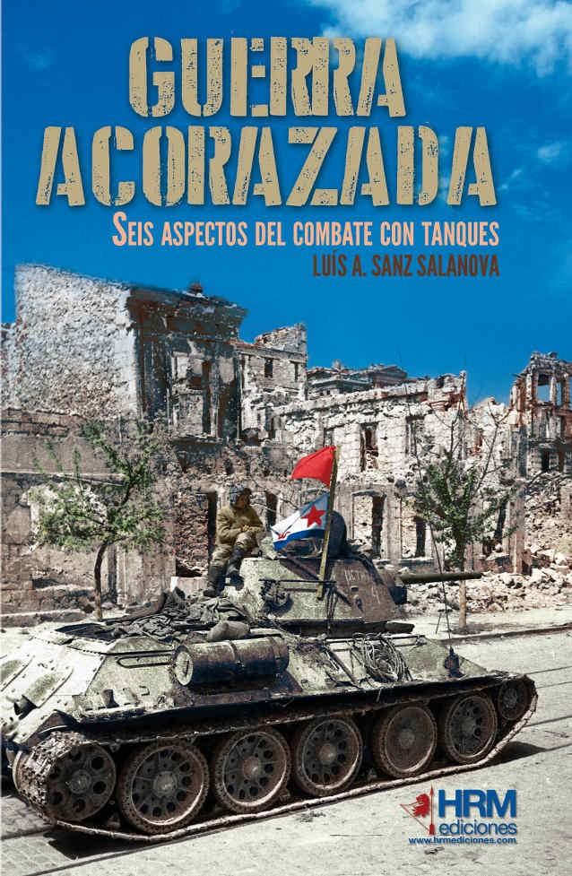 GUERRA ACORAZADA. SEIS ASPECTOS DEL COMBATE DE TANQUES - Luis A. Sanz Salanova