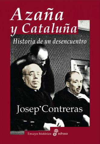 AZAÑA Y CATALUÑA. HISTORIA DE UN DESENCUENTRO - Josep Contreras