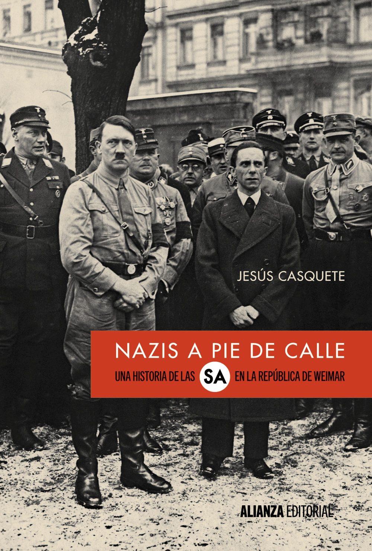 NAZIS A PIE DE CALLE. UNA HISTORIA DE LAS SA EN LA REPÚBLICA DE WEIMAR - Jesús Casquete