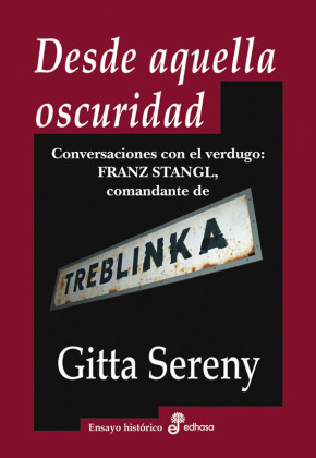 DESDE AQUELLA OSCURIDAD. CONVERSACIONES CON EL VERDUGO: FRANZ STANGL, COMANDANTE DE TREBLINKA - Gitta Sereny