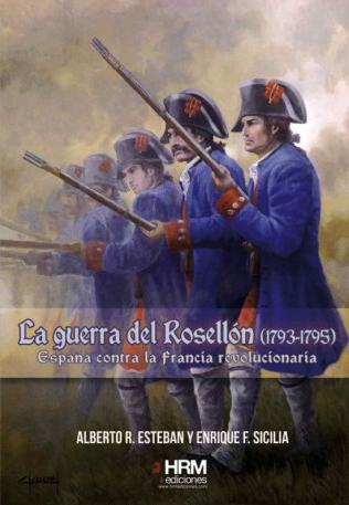LA GUERRA DEL ROSELLÓN (1793-1795). ESPAÑA CONTRA LA FRANCIA REVOLUCIONARIA - Alberto R. Esteban y Enrique F. Sicilia