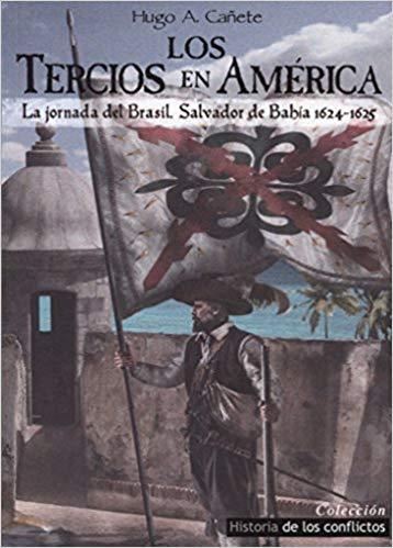 LOS TERCIOS DE AMÉRICA. LA JORNADA DEL BRASIL. SALVADOR DE BAHÍA. 1624-1625 - Hugo A. Cañete