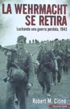 LA WEHRMACHT SE RETIRA - Robert M. Citino