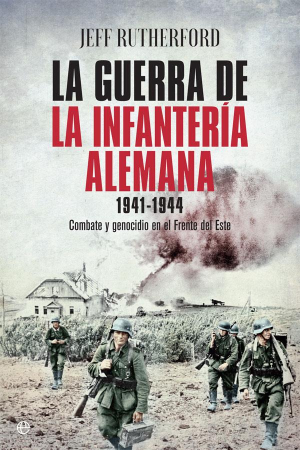 LA GUERRA DE LA INFANTERÍA ALEMANA. 1941-1944: COMBATE Y GENOCIDIO EN EL FRENTE DEL ESTE - Jeff Rutherford