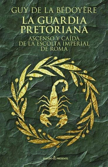 LA GUARDIA PRETORIANA: ASCENSO Y CAÍDA DE LA ESCOLTA IMPERIAL DE ROMA - Guy De La Bédoyère