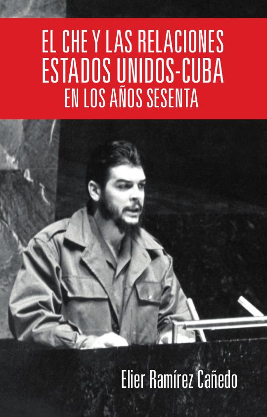 EL CHE Y LAS RELACIONES ESTADOS UNIDOS - CUBA EN LOS AÑOS SESENTA - Elier Ramírez Cañedo